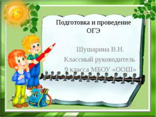 Подготовка и проведение ОГЭ Шушарина В.Н. Классный руководитель 9 класса МБОУ