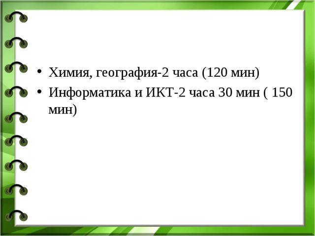 Химия, география-2 часа (120 мин) Информатика и ИКТ-2 часа 30 мин ( 150 мин)