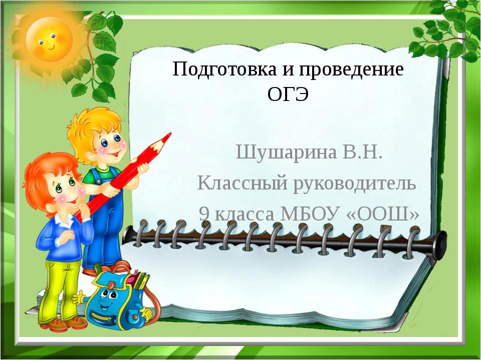 Подготовка и проведение ОГЭ Шушарина В.Н. Классный руководитель 9 класса МБОУ...