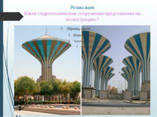 Релаксация Какие гидротехнические сооружения представлены на иллюстрациях?