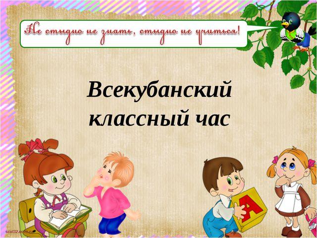 Всекубанский классный час scul32.ucoz.ru