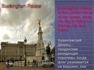 Buckingham Palace is the London home of the Queen. When the flag is flying o