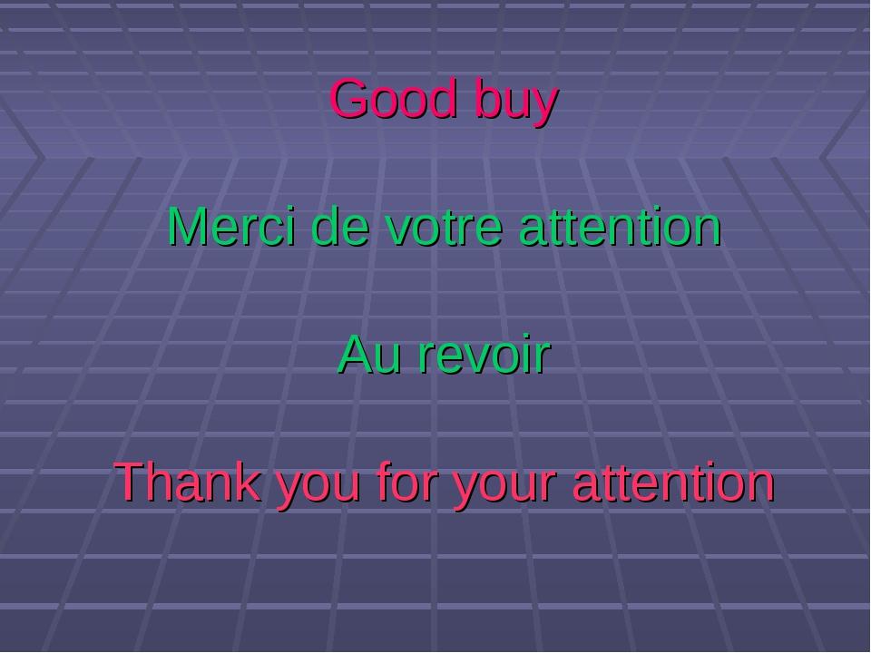 Good buy Merci de votre attention Au revoir Thank you for your attention