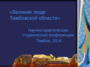«Великие люди Тамбовской области» Научно-практическая студенческая конференци