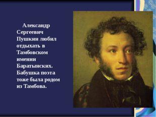 Александр Сергеевич Пушкин любил отдыхать в Тамбовском имении Баратынских. Ба