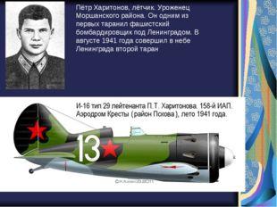 Пётр Харитонов, лётчик. Уроженец Моршанского района. Он одним из первых таран