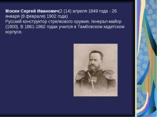 Мосин Сергей Иванович(2 (14) апреля 1849 года - 26 января (8 февраля) 1902 го
