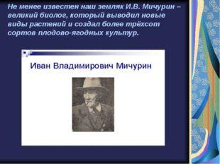 Не менее известен наш земляк И.В. Мичурин – великий биолог, который выводил н
