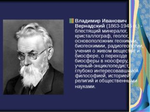 Владимир Иванович Вернадский(1863-1945 гг.) - блестящий минералог, кристалло