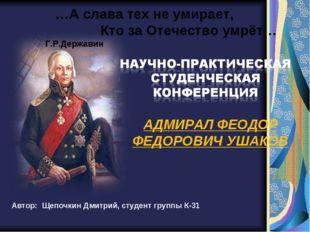 Автор: Щепочкин Дмитрий, студент группы К-31 АДМИРАЛ ФЕОДОР ФЕДОРОВИЧ УШАКОВ