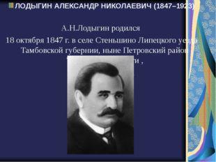 ЛОДЫГИН АЛЕКСАНДР НИКОЛАЕВИЧ (1847–1923) А.Н.Лодыгин родился 18 октября 1847