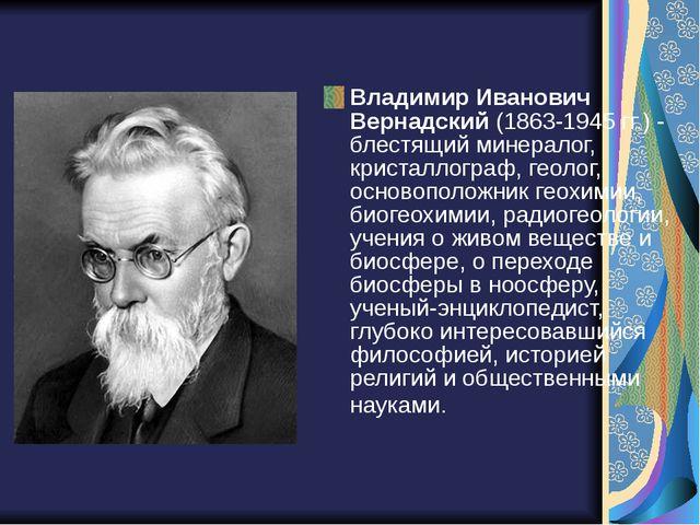 Владимир Иванович Вернадский(1863-1945 гг.) - блестящий минералог, кристалло...