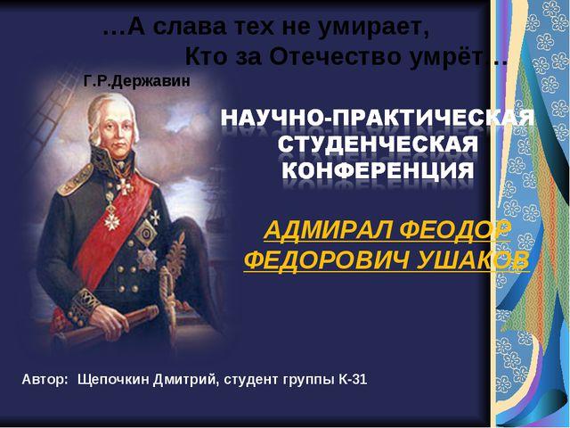 Автор: Щепочкин Дмитрий, студент группы К-31 АДМИРАЛ ФЕОДОР ФЕДОРОВИЧ УШАКОВ...