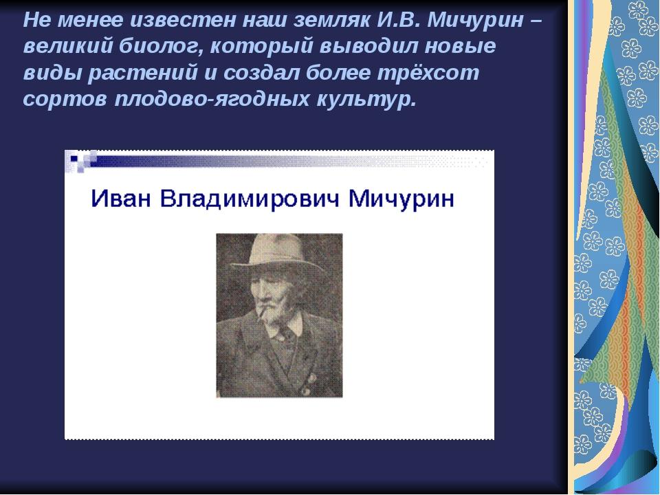 Не менее известен наш земляк И.В. Мичурин – великий биолог, который выводил н...