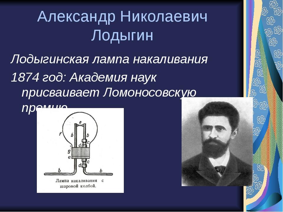 Александр Николаевич Лодыгин Лодыгинская лампа накаливания 1874 год: Академия...