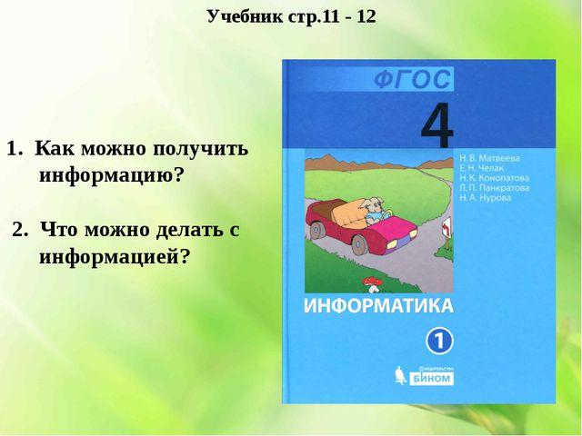 Учебник стр.11 - 12 1. Как можно получить информацию? 2. Что можно делать с и...