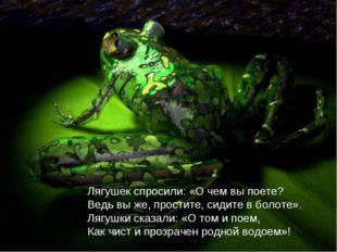 Лягушек спросили: «О чем вы поете? Ведь вы же, простите, сидите в болоте». Ля