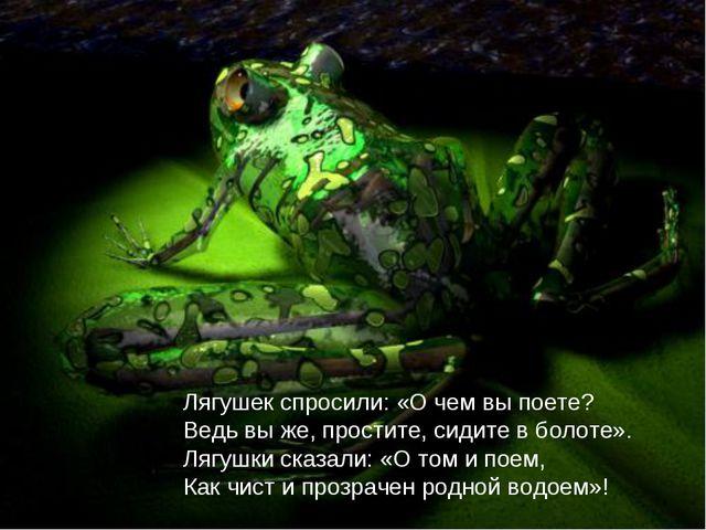Лягушек спросили: «О чем вы поете? Ведь вы же, простите, сидите в болоте». Ля...