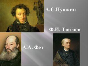 А.С.Пушкин Ф.И. Тютчев А.А. Фет