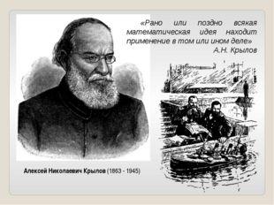 Алексей Николаевич Крылов (1863 - 1945) «Рано или поздно всякая математическ