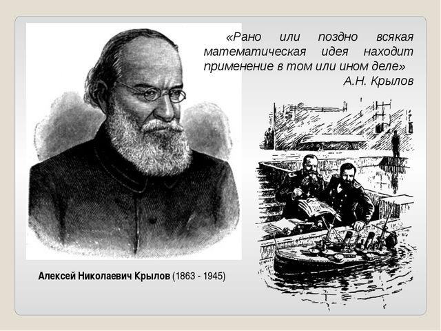 Алексей Николаевич Крылов (1863 - 1945) «Рано или поздно всякая математическ...