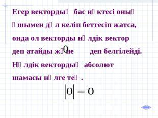 Егер вектордың бас нүктесі оның ұшымен дәл келіп беттесіп жатса, онда ол вект