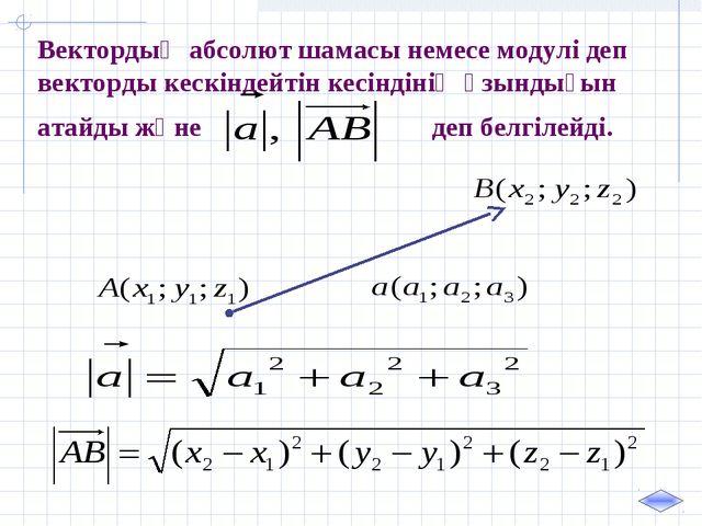 Вектордың абсолют шамасы немесе модулі деп векторды кескіндейтін кесіндінің ұ...