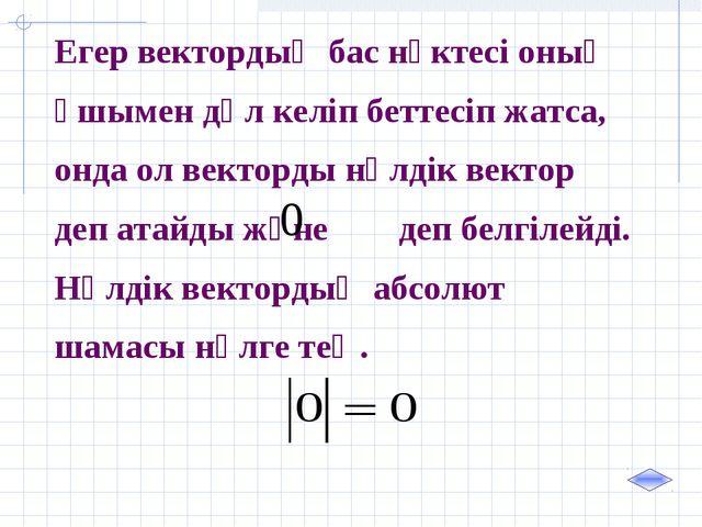 Егер вектордың бас нүктесі оның ұшымен дәл келіп беттесіп жатса, онда ол вект...