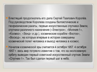 Блестящий продолжатель его дела Сергей Павлович Королёв. Под руководством Ко