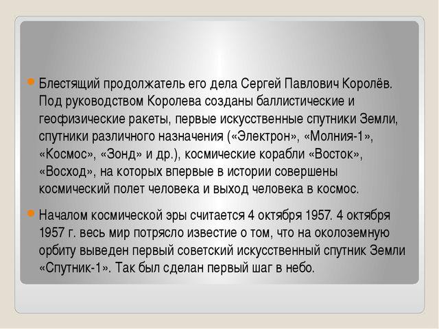 Блестящий продолжатель его дела Сергей Павлович Королёв. Под руководством Ко...