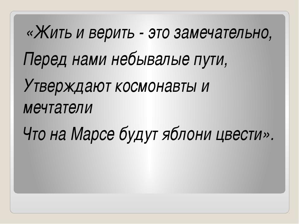 «Жить и верить - это замечательно, Перед нами небывалые пути, Утверждают кос...