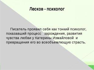 Лесков - психолог Писатель проявил себя как тонкий психолог, показавший проце