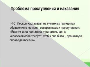 Проблема преступления и наказания  Н.С. Лесков настаивает на гуманных принци