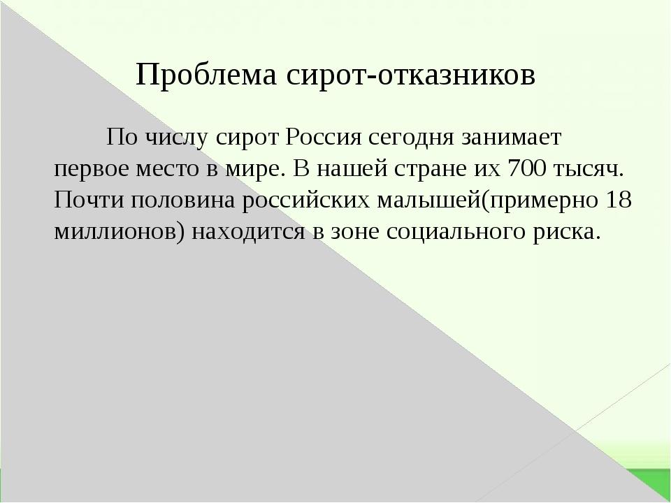 Проблема сирот-отказников По числу сирот Россия сегодня занимает первое место...