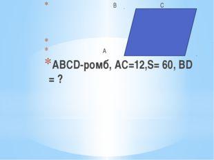 В С А D ABCD-ромб, АС=12,S= 60, ВD = ?