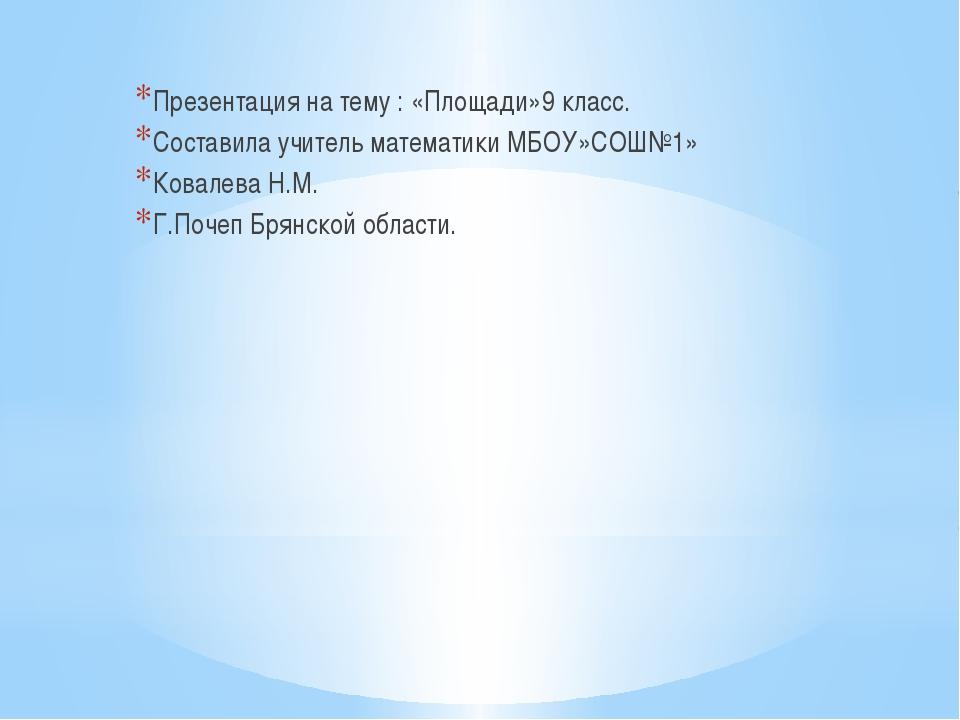 Презентация на тему : «Площади»9 класс. Составила учитель математики МБОУ»СО...