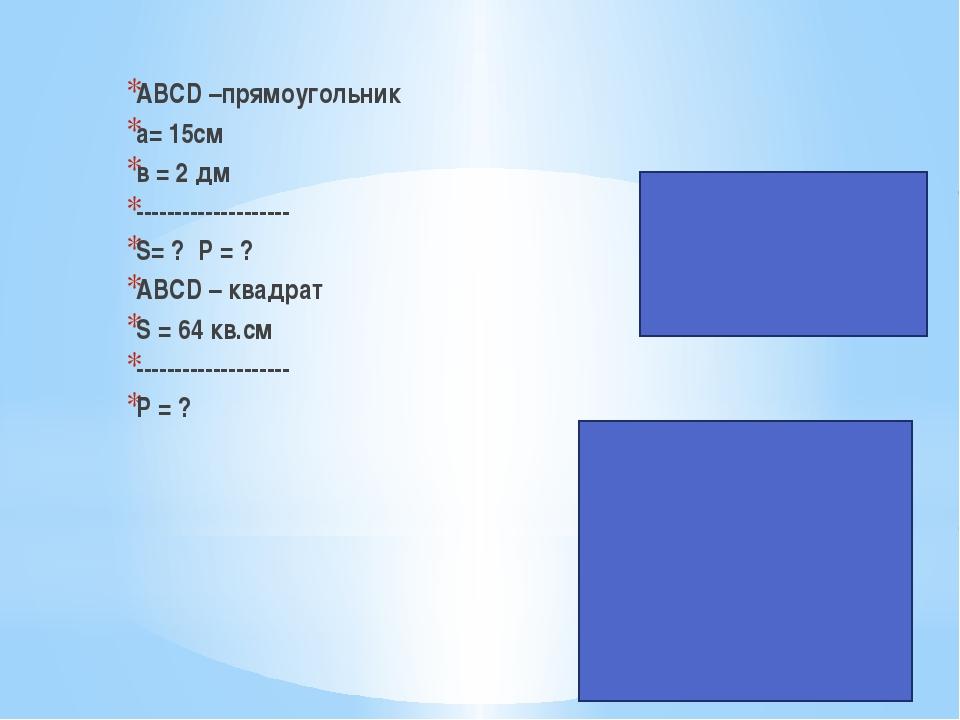 ABCD –прямоугольник a= 15cм в = 2 дм -------------------- S= ? Р = ? ABCD – к...