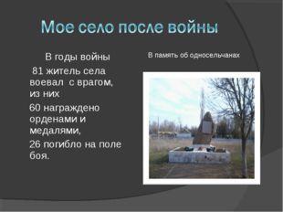 В годы войны 81 житель села воевал с врагом, из них 60 награждено орденами