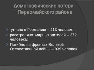 угнано в Германию – 413 человек; расстреляно мирных жителей – 372 человека;