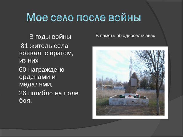 В годы войны 81 житель села воевал с врагом, из них 60 награждено орденами...