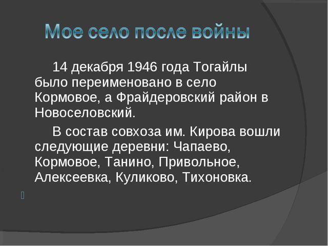 14 декабря 1946 года Тогайлы было переименовано в село Кормовое, а Фрайдеро...