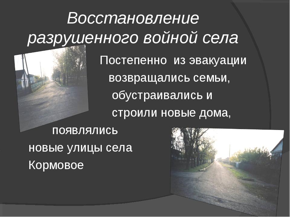 Восстановление разрушенного войной села  Постепенно из эвакуации возвращали...