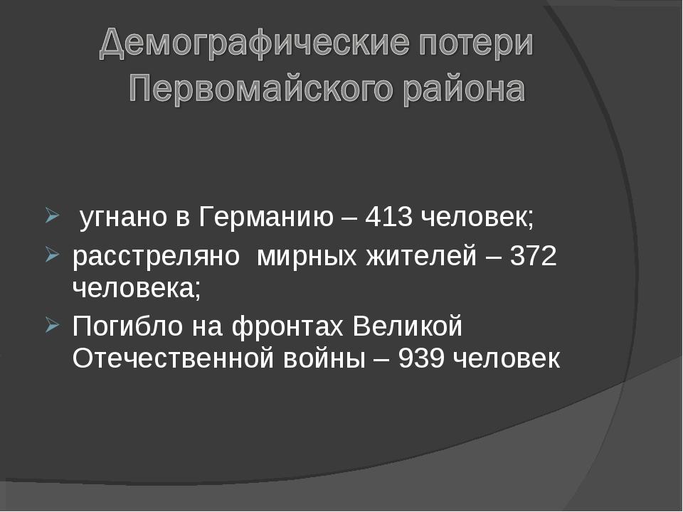 угнано в Германию – 413 человек; расстреляно мирных жителей – 372 человека;...