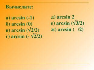 Вычислите: а) arcsin (-1) б) arcsin (0) в) arcsin (√2/2) г) arcsin (- √2/2) д