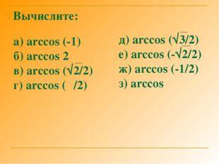 Вычислите: а) arccos (-1) б) arccos 2 в) arccos (√2/2) г) arccos (π/2) д) arc