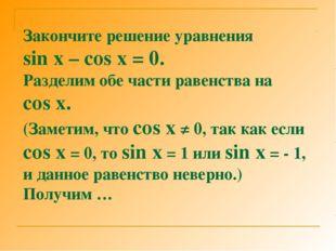 Закончите решение уравнения sin x – cos x = 0. Разделим обе части равенства н