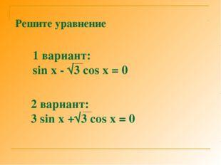 Решите уравнение 1 вариант: sin x - √3 cos x = 0 2 вариант: 3 sin x +√3 cos x