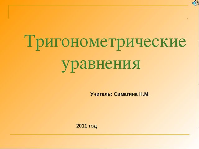 Тригонометрические уравнения Учитель: Симагина Н.М. 2011 год