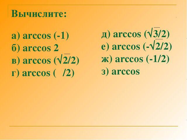 Вычислите: а) arccos (-1) б) arccos 2 в) arccos (√2/2) г) arccos (π/2) д) arc...
