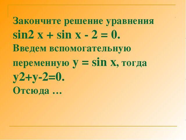 Закончите решение уравнения sin2 x + sin x - 2 = 0. Введем вспомогательную пе...